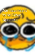 Aarmau meant to be {Slow Updates} by Awesomegirl168