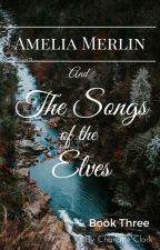 Amelia Merlin and the Songs of the Elves by charlotte_clark7245