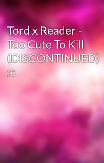 Tord x Reader - Too Cute To Kill (DISCONTINUED)