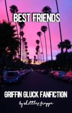 Best Friends    Griffin Gluck FanFiction By Skittlez_Frappe by Girl_Behind_A_Camera