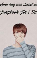 Solo Hay Una Decisión(BTS,JIN,JUNGKOOK & TU)  by camila_tuan