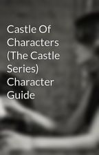 Castle Of Characters (The Castle Series) Character Guide by Away_To_Neverland
