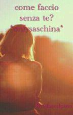 COME FACCIO SENZA TE? *ONLYSASCHINA* by Marta03c