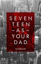 Seventeen As Your Dad by tigergaze-