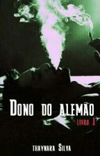 Dono do Alemão Livro 1  - Concluido- by ThayyEstable