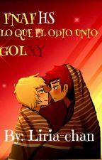 Lo Que El Odio Unio FNAFHS (GOLXY) by liria-chan