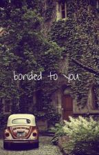 bonded to you { Unedited } by Xplicitbitterfxck