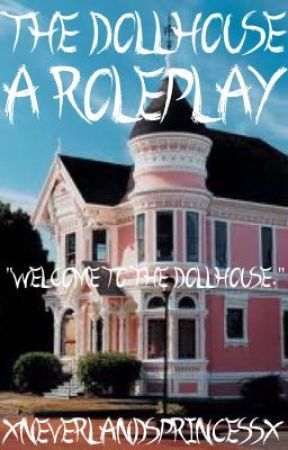 The Dollhouse: A Roleplay by XNeverlandsPrincessX