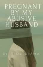 Pregnant By My Abusive Husband by troutorama