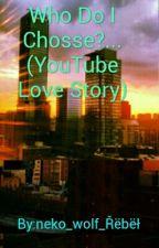 Who Do I Choose?...(YouTube Love Story) by RebelDaRedWolfGirl