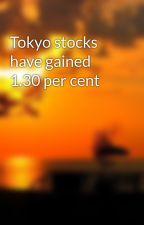 Tokyo stocks have gained 1.30 per cent by jerryllnakpil