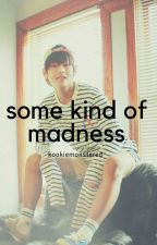 「Some kind of madness」 by kookiemonstered