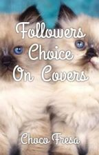 Followers Choice on Covers. by ChocoFresa