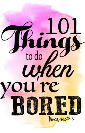 101 things to do when your bored by Trixiejane045