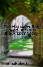 The Marauder She Loved- A Sirius Black Love Story {IN REWRITE} by SabrinaRoberts