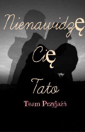 ║Nienawidzę Cię Tato...║~ Team przyjaźń by MartynaBogaczyk