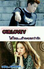 [ Our Love V ] ได้ไหม ถ้าจะบอกว่ารัก (18+) by LADy_PINKSKY