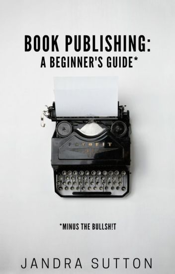 Book Publishing: A Beginner's Guide