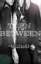 Torn in Between [Completed] by vanillaskhai