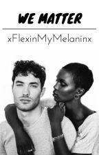 We Matter ·BWWM· by xFlexinMyMelaninx