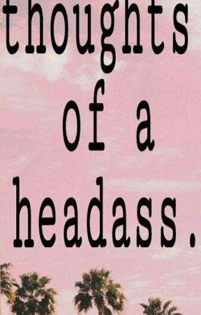 thoughts of a headass.  by GODLYCXMILA