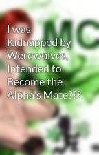 I was Kidnapped by Werewolves, Intended to Become the Alpha's Mate??? by Juggalette4eva