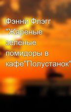 """Фэнни Флэгг """"Жареные зеленые помидоры в кафе""""Полустанок"""""""" by crazyfish1337"""
