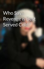 Who Says Revenge is Best Served Cold? by ElviraScaff
