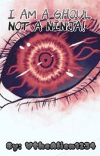 I AM A GHOUL NOT A NINJA! ~A Naruto and Tokyo Ghoul Fan Fic~  by VtheAlien1234