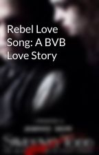 Rebel Love Song: A BVB Love Story by BVBpurdygirls