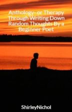 Anthology- or Therapy Through Writing Down Random Thoughts By a Beginner Poet by ShirleyNichol