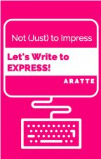 Let's Write to Express,  Not to Impress by RaAratte