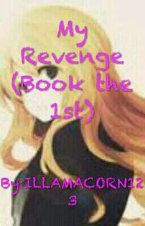 My Revenge  (Book the 1st) by ILLAMACORN123
