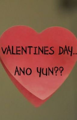 VALENTINES DAY.. ANO YUN?? [1 SHOT]