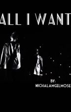 ALL I WANT || M.G by MichalaMgelmose