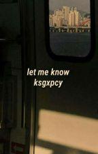 Let Me Know;[pcyxksg]✅💟 by baepsaelover