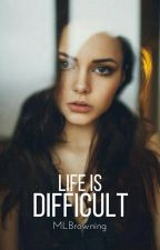 Life is Difficult (#watty's 2017) (#Tea Awards) by MLBrowning
