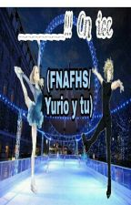 _______!!! on ice (FNAFHS/Yurio y tu) by LargaVidaAMiLord