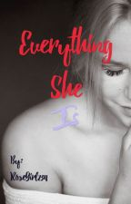 Everything She Is ✔️ by RoseGirl234