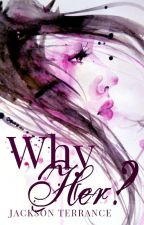 Why Her? (girlxgirl) (#wattys2017) by JacksonTerrance