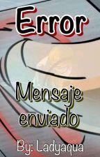 """""""Error, mensaje enviado"""" by Ladyaqua198"""