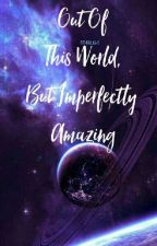 Out Of This World, But Imperfectly Amazing by StxrBlight