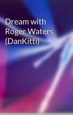 Dream with Roger Waters (DanKitti) by LandOfDreams