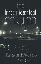 The Incidental Mum | #NewAdult  by AwkwardoWeirdo