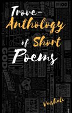TROVE~ Anthology Of Short Poems by CapturingSmiles