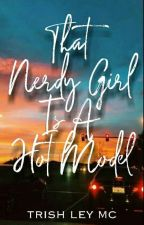 That Nerdy Girl Is A Hot Model [COMPLETE]#WATTYS2017 by tRlEmC