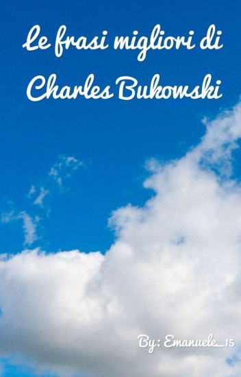 Le Frasi Migliori Di Charles Bukowski Emanuele Wattpad