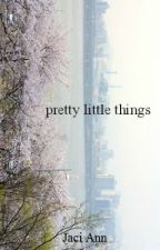pretty little things. by jaciwrites