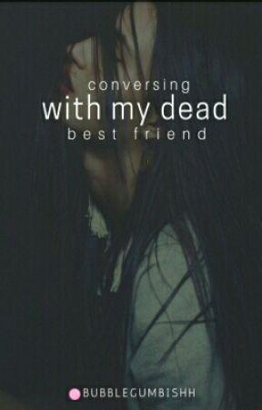Conversing With My Dead Best Friend  by BubblegumBishh