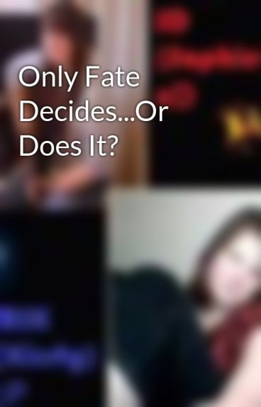 Only Fate Decides...Or Does It? by XxJDMIKxX